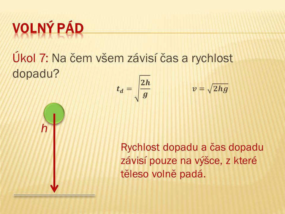 Úkol 7: Na čem všem závisí čas a rychlost dopadu? h Rychlost dopadu a čas dopadu závisí pouze na výšce, z které těleso volně padá.