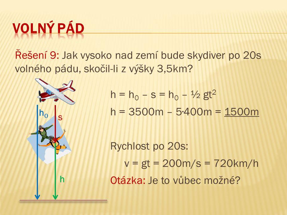 Řešení 9: Jak vysoko nad zemí bude skydiver po 20s volného pádu, skočil-li z výšky 3,5km? h = h 0 – s = h 0 – ½ gt 2 h = 3500m – 5∙400m = 1500m s h0h0