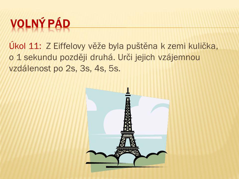 Úkol 11: Z Eiffelovy věže byla puštěna k zemi kulička, o 1 sekundu později druhá. Urči jejich vzájemnou vzdálenost po 2s, 3s, 4s, 5s.