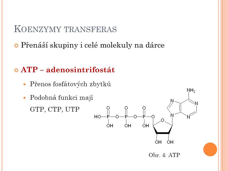 K OENZYMY TRANSFERAS Přenáší skupiny i celé molekuly na dárce ATP – adenosintrifostát Přenos fosfátových zbytků Podobná funkci mají GTP, CTP, UTP Obr.
