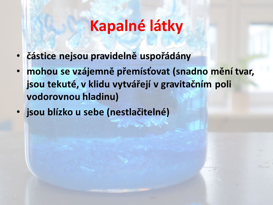 Kapalné látky částice nejsou pravidelně uspořádány mohou se vzájemně přemísťovat (snadno mění tvar, jsou tekuté, v klidu vytvářejí v gravitačním poli