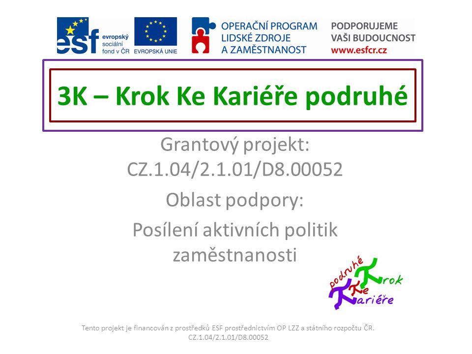 3K – Krok Ke Kariéře podruhé Grantový projekt: CZ.1.04/2.1.01/D8.00052 Oblast podpory: Posílení aktivních politik zaměstnanosti Tento projekt je financován z prostředků ESF prostřednictvím OP LZZ a státního rozpočtu ČR.