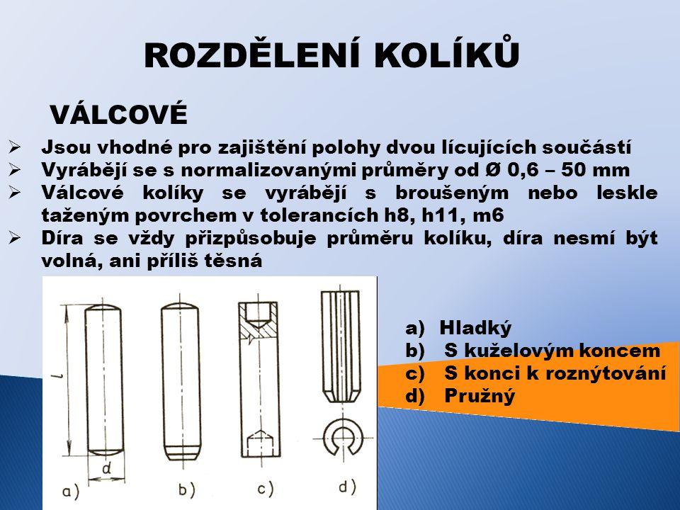 ROZDĚLENÍ KOLÍKŮ VÁLCOVÉ  Jsou vhodné pro zajištění polohy dvou lícujících součástí  Vyrábějí se s normalizovanými průměry od Ø 0,6 – 50 mm  Válcové kolíky se vyrábějí s broušeným nebo leskle taženým povrchem v tolerancích h8, h11, m6  Díra se vždy přizpůsobuje průměru kolíku, díra nesmí být volná, ani příliš těsná a)Hladký b) S kuželovým koncem c) S konci k roznýtování d) Pružný