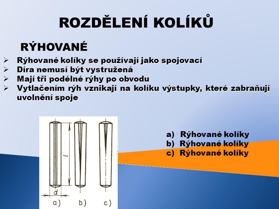 ROZDĚLENÍ KOLÍKŮ RÝHOVANÉ  Rýhované kolíky se používají jako spojovací  Díra nemusí být vystružená  Mají tři podélné rýhy po obvodu  Vytlačením rýh vznikají na kolíku výstupky, které zabraňují uvolnění spoje a)Rýhované kolíky b) Rýhované kolíky c) Rýhované kolíky