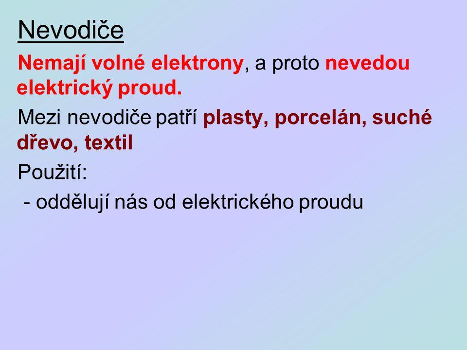 Nevodiče Nemají volné elektrony, a proto nevedou elektrický proud. Mezi nevodiče patří plasty, porcelán, suché dřevo, textil Použití: - oddělují nás o