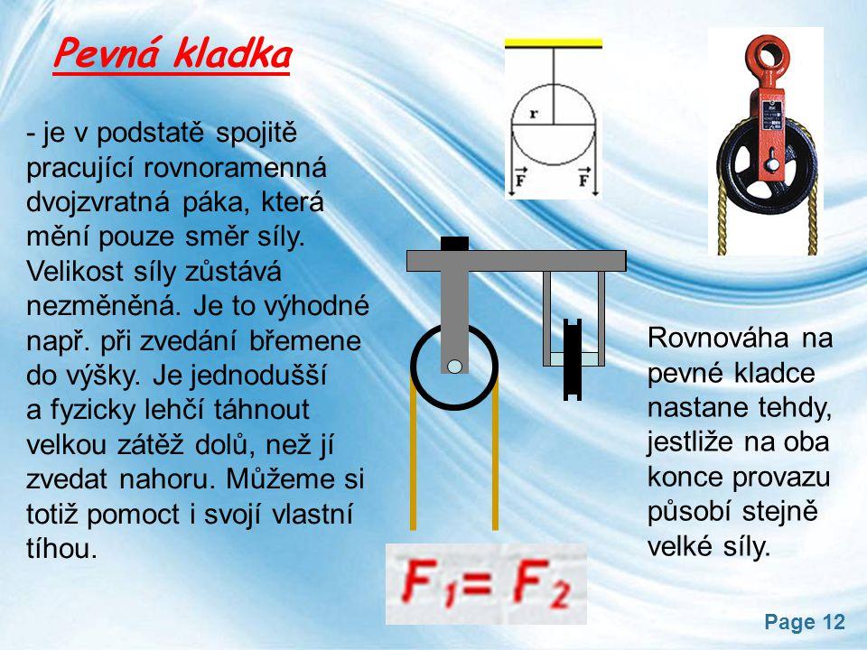 Page 12 Pevná kladka Rovnováha na pevné kladce nastane tehdy, jestliže na oba konce provazu působí stejně velké síly. - je v podstatě spojitě pracujíc