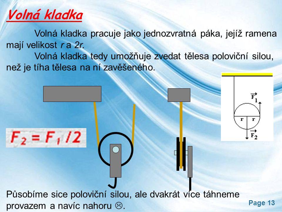 Page 13 Volná kladka Volná kladka pracuje jako jednozvratná páka, jejíž ramena mají velikost r a 2r. Volná kladka tedy umožňuje zvedat tělesa polovičn