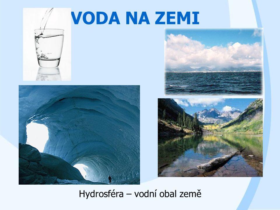 VODA NA ZEMI Hydrosféra – vodní obal země