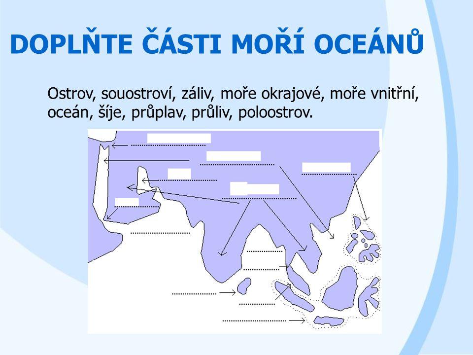 DOPLŇTE ČÁSTI MOŘÍ OCEÁNŮ Ostrov, souostroví, záliv, moře okrajové, moře vnitřní, oceán, šíje, průplav, průliv, poloostrov.