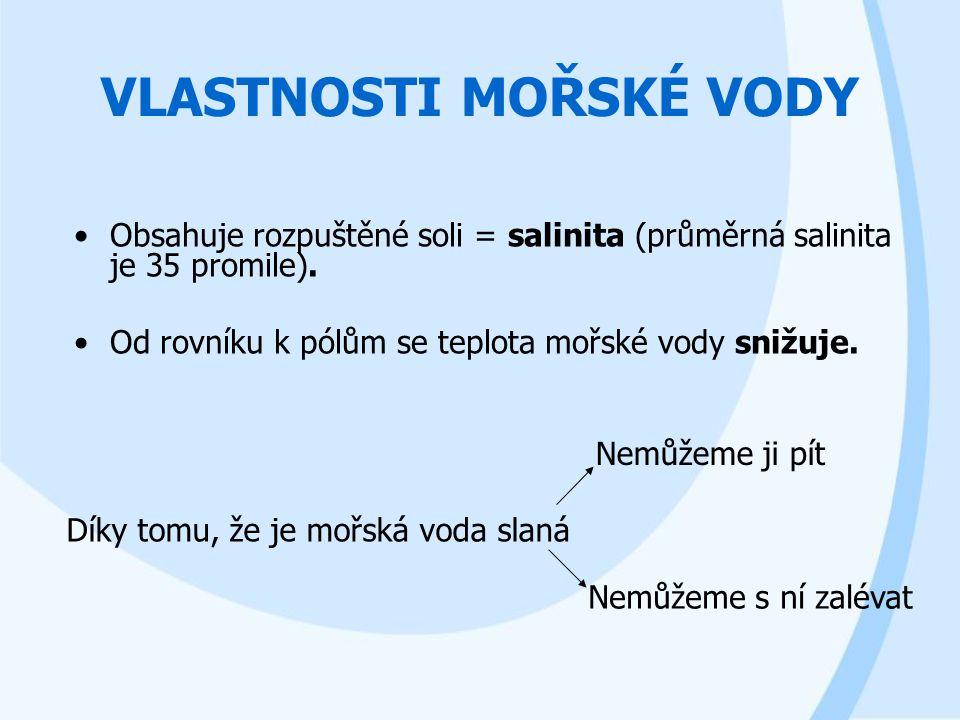 VLASTNOSTI MOŘSKÉ VODY Obsahuje rozpuštěné soli = salinita (průměrná salinita je 35 promile). Od rovníku k pólům se teplota mořské vody snižuje. Díky