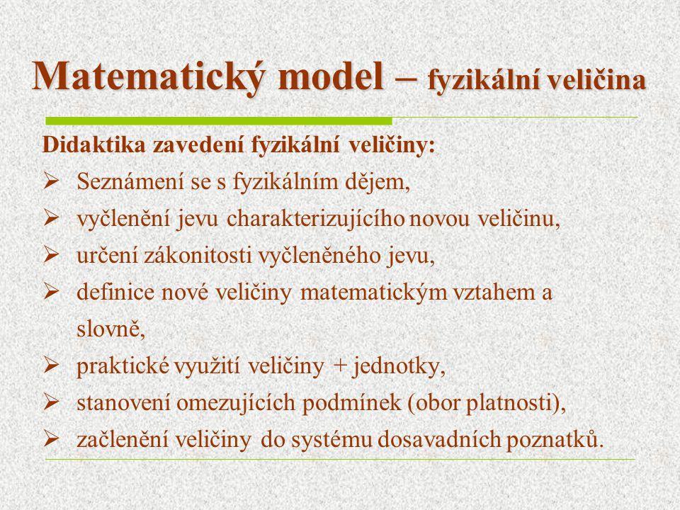 Matematický model – fyzikální veličina Didaktika zavedení fyzikální veličiny:  Seznámení se s fyzikálním dějem,  vyčlenění jevu charakterizujícího novou veličinu,  určení zákonitosti vyčleněného jevu,  definice nové veličiny matematickým vztahem a slovně,  praktické využití veličiny + jednotky,  stanovení omezujících podmínek (obor platnosti),  začlenění veličiny do systému dosavadních poznatků.