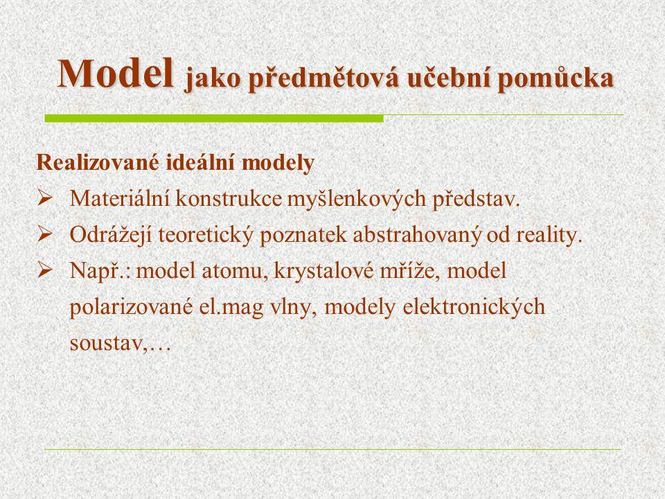 M odel jako předmětová učební pomůcka Realizované ideální modely  Materiální konstrukce myšlenkových představ.