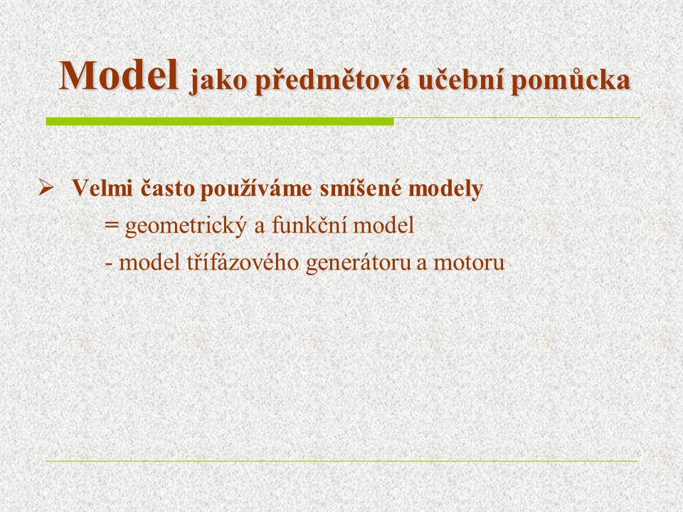 M odel jako předmětová učební pomůcka  Velmi často používáme smíšené modely = geometrický a funkční model - model třífázového generátoru a motoru