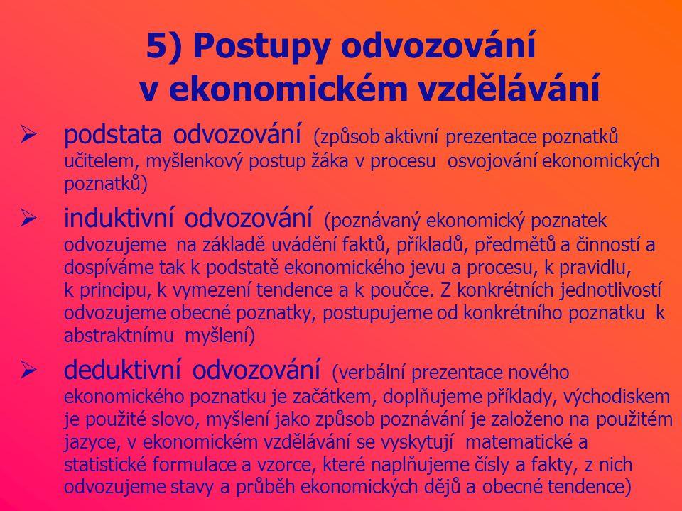 5) Postupy odvozování v ekonomickém vzdělávání  podstata odvozování (způsob aktivní prezentace poznatků učitelem, myšlenkový postup žáka v procesu osvojování ekonomických poznatků)  induktivní odvozování (poznávaný ekonomický poznatek odvozujeme na základě uvádění faktů, příkladů, předmětů a činností a dospíváme tak k podstatě ekonomického jevu a procesu, k pravidlu, k principu, k vymezení tendence a k poučce.