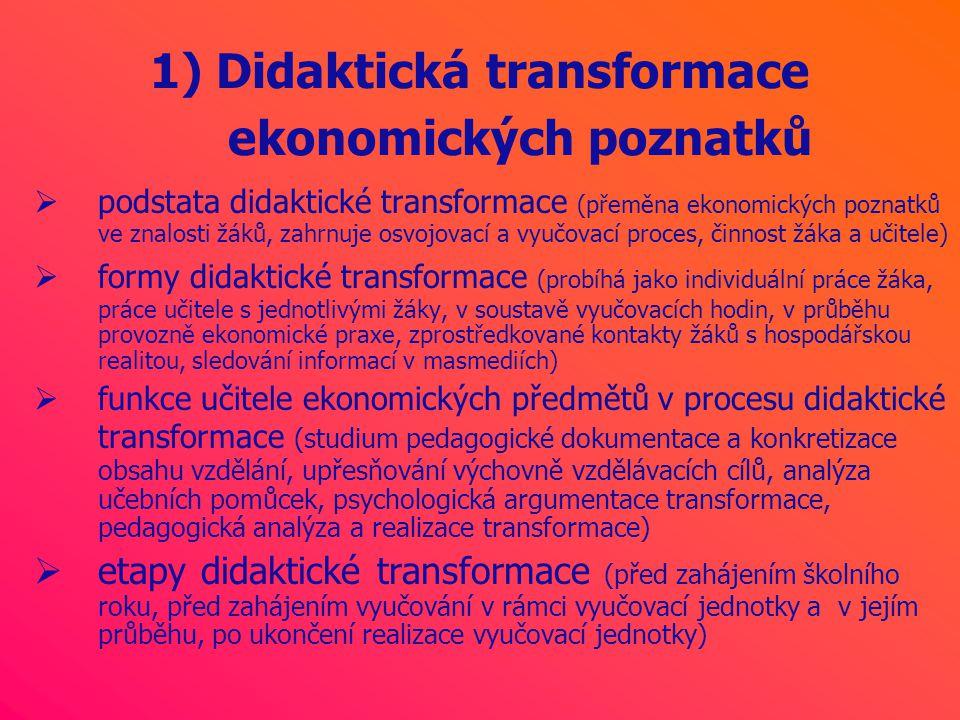 1) Didaktická transformace ekonomických poznatků  podstata didaktické transformace (přeměna ekonomických poznatků ve znalosti žáků, zahrnuje osvojovací a vyučovací proces, činnost žáka a učitele)  formy didaktické transformace (probíhá jako individuální práce žáka, práce učitele s jednotlivými žáky, v soustavě vyučovacích hodin, v průběhu provozně ekonomické praxe, zprostředkované kontakty žáků s hospodářskou realitou, sledování informací v masmediích)  funkce učitele ekonomických předmětů v procesu didaktické transformace (studium pedagogické dokumentace a konkretizace obsahu vzdělání, upřesňování výchovně vzdělávacích cílů, analýza učebních pomůcek, psychologická argumentace transformace, pedagogická analýza a realizace transformace)  etapy didaktické transformace (před zahájením školního roku, před zahájením vyučování v rámci vyučovací jednotky a v jejím průběhu, po ukončení realizace vyučovací jednotky)