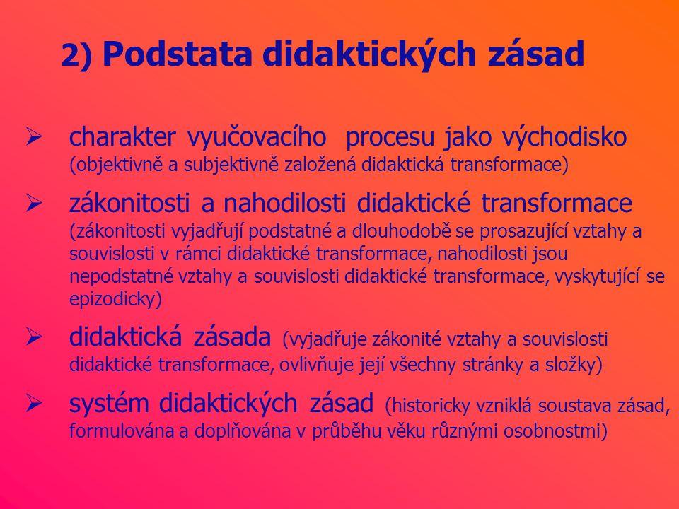 2) Podstata didaktických zásad  charakter vyučovacího procesu jako východisko (objektivně a subjektivně založená didaktická transformace)  zákonitosti a nahodilosti didaktické transformace (zákonitosti vyjadřují podstatné a dlouhodobě se prosazující vztahy a souvislosti v rámci didaktické transformace, nahodilosti jsou nepodstatné vztahy a souvislosti didaktické transformace, vyskytující se epizodicky)  didaktická zásada (vyjadřuje zákonité vztahy a souvislosti didaktické transformace, ovlivňuje její všechny stránky a složky)  systém didaktických zásad (historicky vzniklá soustava zásad, formulována a doplňována v průběhu věku různými osobnostmi)