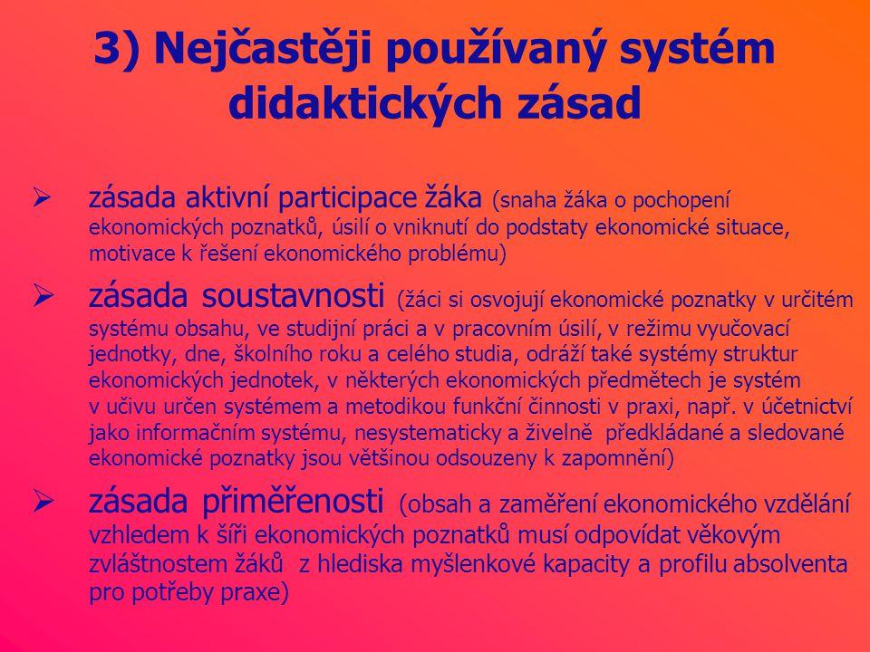 3) Nejčastěji používaný systém didaktických zásad  zásada aktivní participace žáka (snaha žáka o pochopení ekonomických poznatků, úsilí o vniknutí do podstaty ekonomické situace, motivace k řešení ekonomického problému)  zásada soustavnosti (žáci si osvojují ekonomické poznatky v určitém systému obsahu, ve studijní práci a v pracovním úsilí, v režimu vyučovací jednotky, dne, školního roku a celého studia, odráží také systémy struktur ekonomických jednotek, v některých ekonomických předmětech je systém v učivu určen systémem a metodikou funkční činnosti v praxi, např.