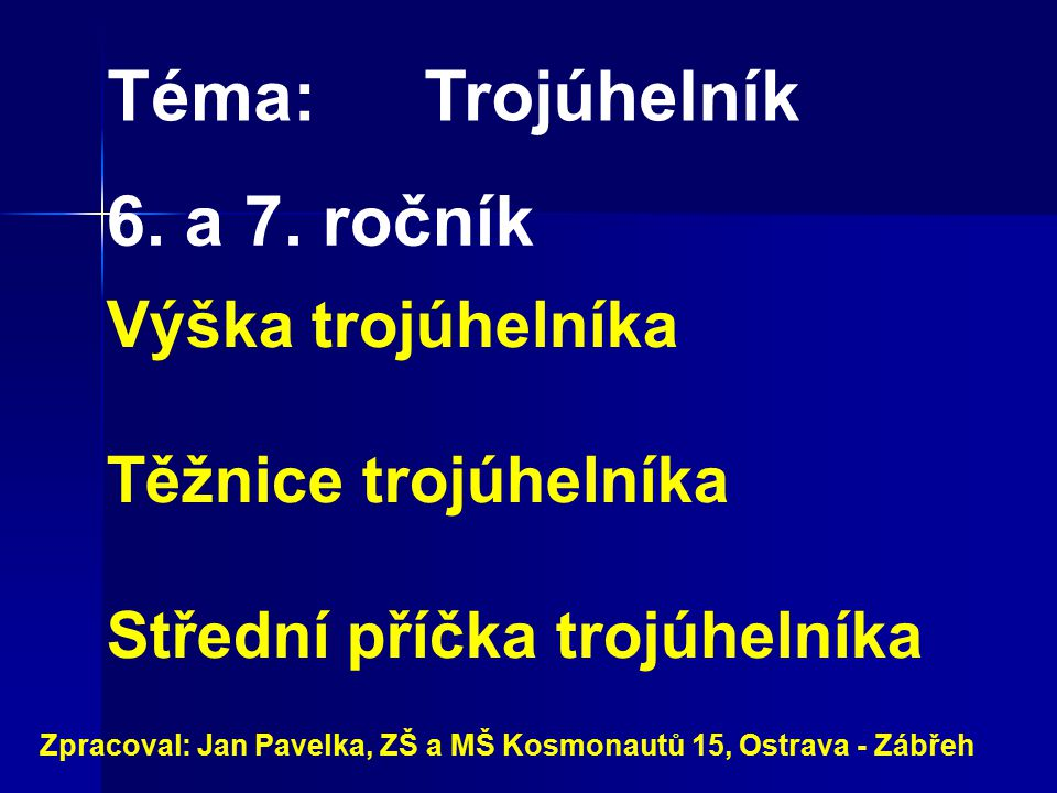 Téma:Trojúhelník Výška trojúhelníka Těžnice trojúhelníka Střední příčka trojúhelníka Zpracoval: Jan Pavelka, ZŠ a MŠ Kosmonautů 15, Ostrava - Zábřeh 6