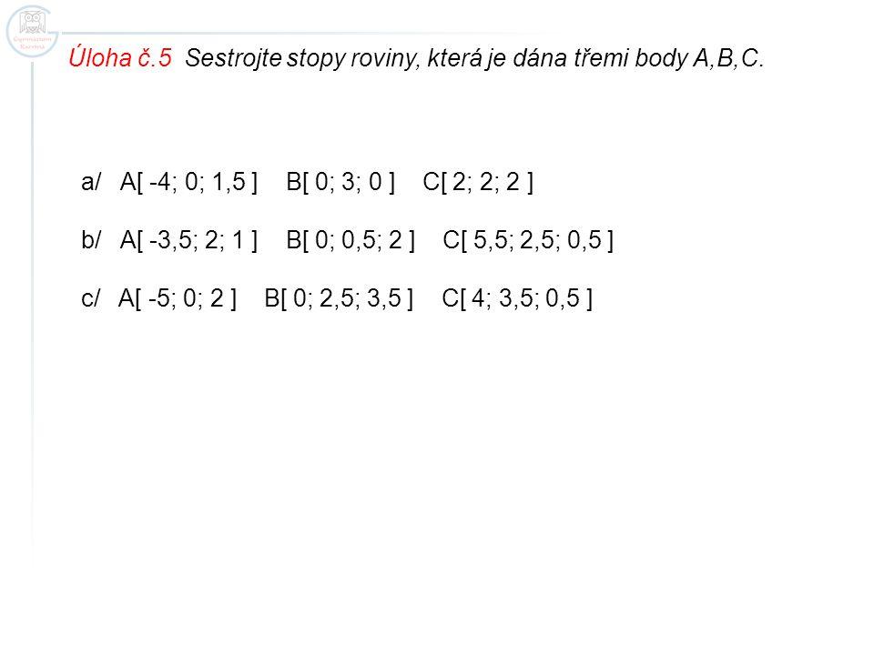 Úloha č.5 Sestrojte stopy roviny, která je dána třemi body A,B,C. a/ A[ -4; 0; 1,5 ] B[ 0; 3; 0 ] C[ 2; 2; 2 ] b/ A[ -3,5; 2; 1 ] B[ 0; 0,5; 2 ] C[ 5,