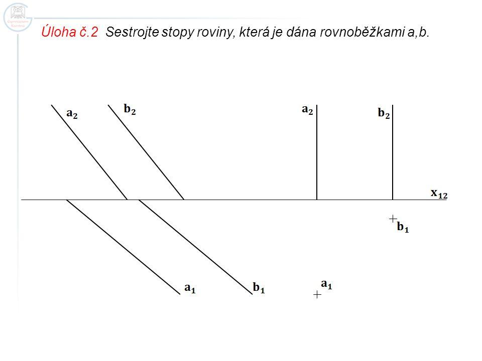Úloha č.2 Sestrojte stopy roviny, která je dána rovnoběžkami a,b.