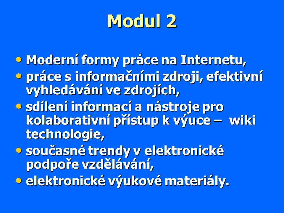 Modul 2 Moderní formy práce na Internetu, Moderní formy práce na Internetu, práce s informačními zdroji, efektivní vyhledávání ve zdrojích, práce s informačními zdroji, efektivní vyhledávání ve zdrojích, sdílení informací a nástroje pro kolaborativní přístup k výuce – wiki technologie, sdílení informací a nástroje pro kolaborativní přístup k výuce – wiki technologie, současné trendy v elektronické podpoře vzdělávání, současné trendy v elektronické podpoře vzdělávání, elektronické výukové materiály.