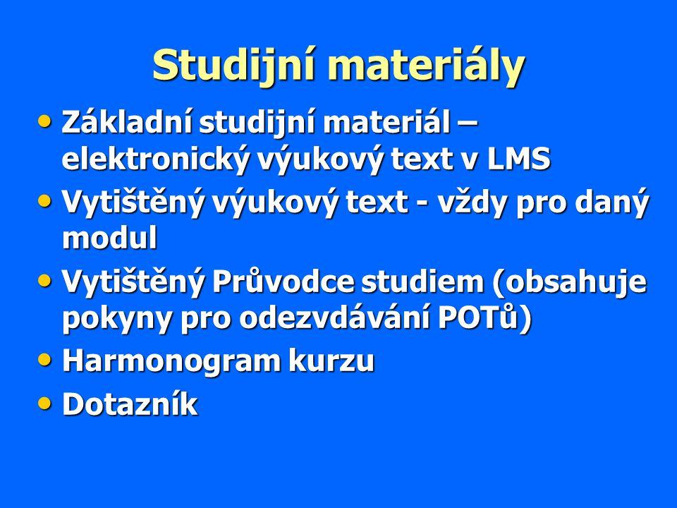 Studijní materiály Základní studijní materiál – elektronický výukový text v LMS Základní studijní materiál – elektronický výukový text v LMS Vytištěný výukový text - vždy pro daný modul Vytištěný výukový text - vždy pro daný modul Vytištěný Průvodce studiem (obsahuje pokyny pro odezvdávání POTů) Vytištěný Průvodce studiem (obsahuje pokyny pro odezvdávání POTů) Harmonogram kurzu Harmonogram kurzu Dotazník Dotazník