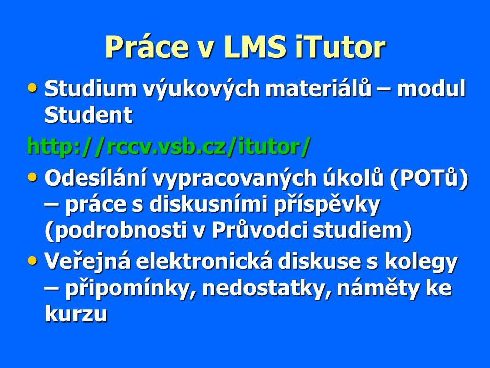 Práce v LMS iTutor Studium výukových materiálů – modul Student Studium výukových materiálů – modul Studenthttp://rccv.vsb.cz/itutor/ Odesílání vypracovaných úkolů (POTů) – práce s diskusními příspěvky (podrobnosti v Průvodci studiem) Odesílání vypracovaných úkolů (POTů) – práce s diskusními příspěvky (podrobnosti v Průvodci studiem) Veřejná elektronická diskuse s kolegy – připomínky, nedostatky, náměty ke kurzu Veřejná elektronická diskuse s kolegy – připomínky, nedostatky, náměty ke kurzu