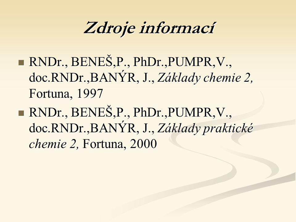 Zdroje informací RNDr., BENEŠ,P., PhDr.,PUMPR,V., doc.RNDr.,BANÝR, J., Základy chemie 2, Fortuna, 1997 RNDr., BENEŠ,P., PhDr.,PUMPR,V., doc.RNDr.,BANÝR, J., Základy chemie 2, Fortuna, 1997 RNDr., BENEŠ,P., PhDr.,PUMPR,V., doc.RNDr.,BANÝR, J., Základy praktické chemie 2, Fortuna, 2000 RNDr., BENEŠ,P., PhDr.,PUMPR,V., doc.RNDr.,BANÝR, J., Základy praktické chemie 2, Fortuna, 2000
