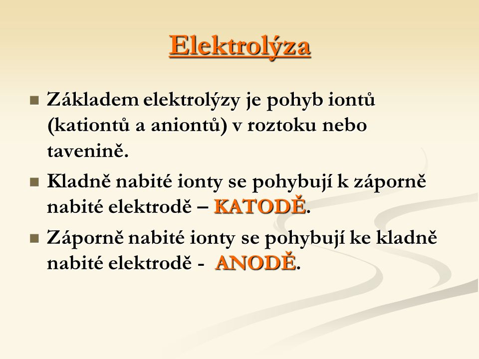 Elektrolýza Základem elektrolýzy je pohyb iontů (kationtů a aniontů) v roztoku nebo tavenině. Základem elektrolýzy je pohyb iontů (kationtů a aniontů)