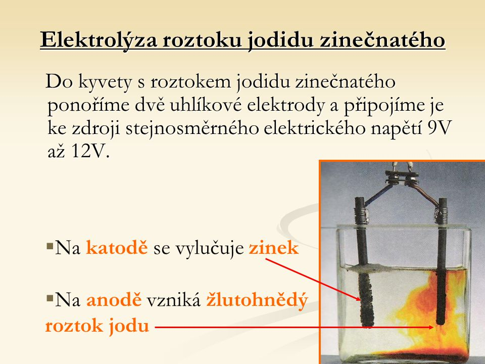 Elektrolýza roztoku jodidu zinečnatého Do kyvety s roztokem jodidu zinečnatého ponoříme dvě uhlíkové elektrody a připojíme je ke zdroji stejnosměrného elektrického napětí 9V až 12V.