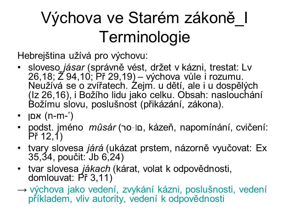 Výchova ve Starém zákoně_I Terminologie Hebrejština užívá pro výchovu: sloveso jásar (správně vést, držet v kázni, trestat: Lv 26,18; Ž 94,10; Př 29,19) – výchova vůle i rozumu.
