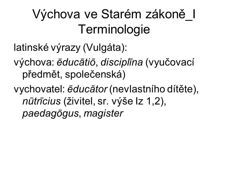 Výchova ve Starém zákoně_I Terminologie latinské výrazy (Vulgáta): výchova: ēducātiō, disciplīna (vyučovací předmět, společenská) vychovatel: ēducātor