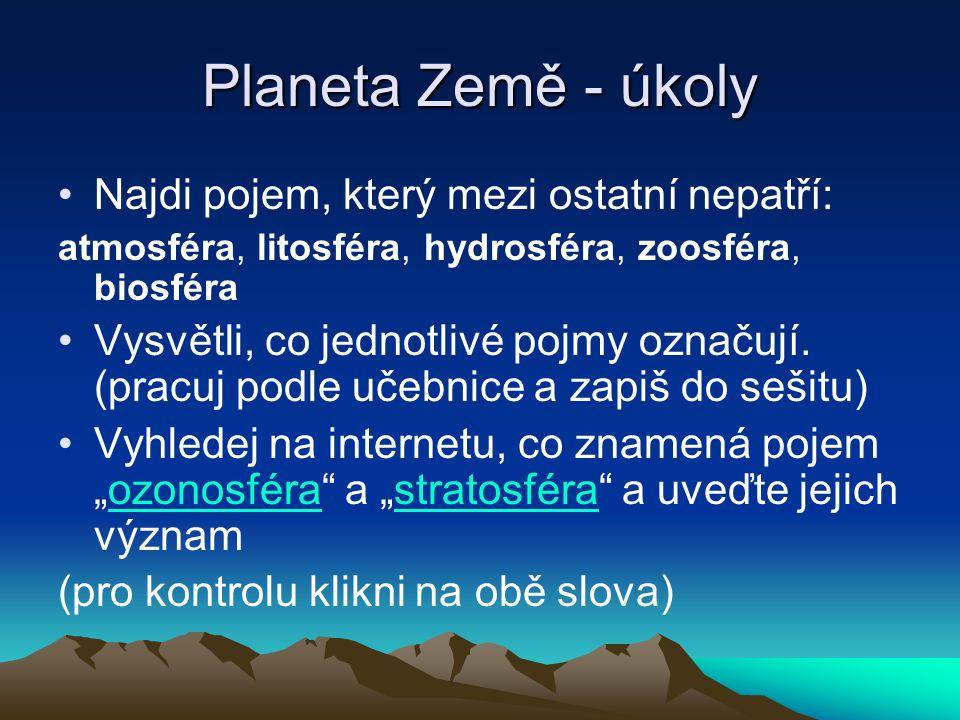 Planeta Země - úkoly Najdi pojem, který mezi ostatní nepatří: atmosféra, litosféra, hydrosféra, zoosféra, biosféra Vysvětli, co jednotlivé pojmy označ
