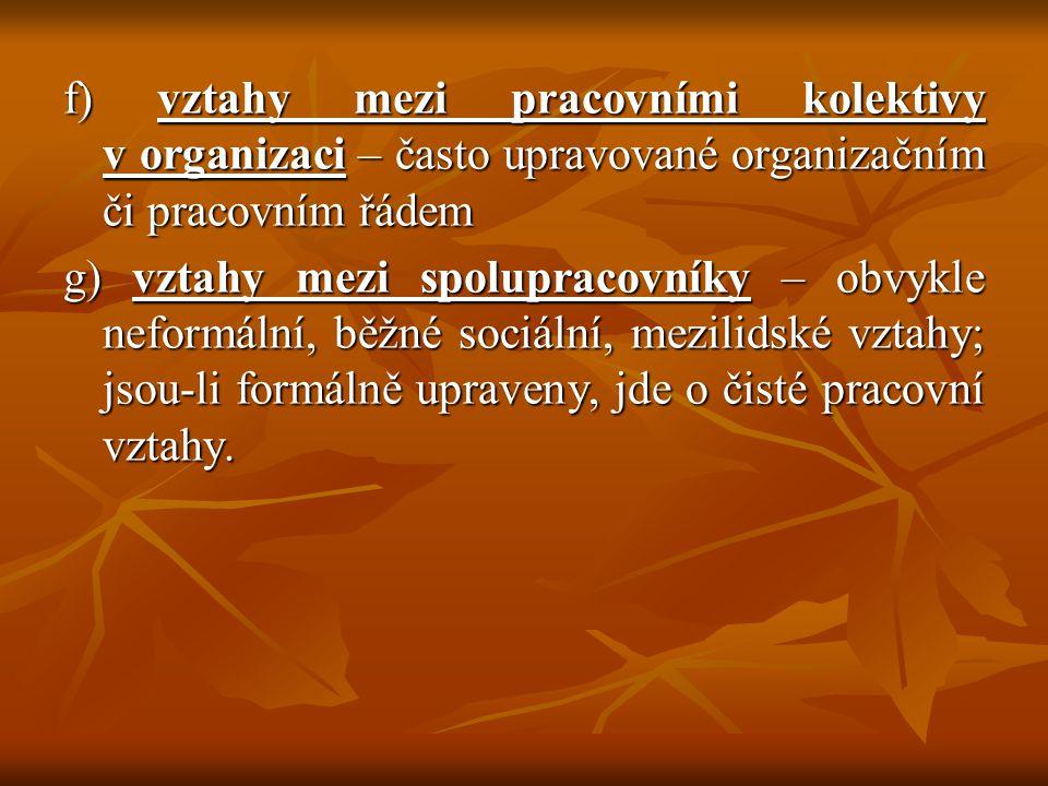 f) vztahy mezi pracovními kolektivy v organizaci – často upravované organizačním či pracovním řádem g) vztahy mezi spolupracovníky – obvykle neformální, běžné sociální, mezilidské vztahy; jsou-li formálně upraveny, jde o čisté pracovní vztahy.