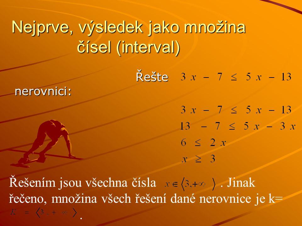Nejprve, výsledek jako množina čísel (interval) Řešte nerovnici: Řešte nerovnici: Řešením jsou všechna čísla.