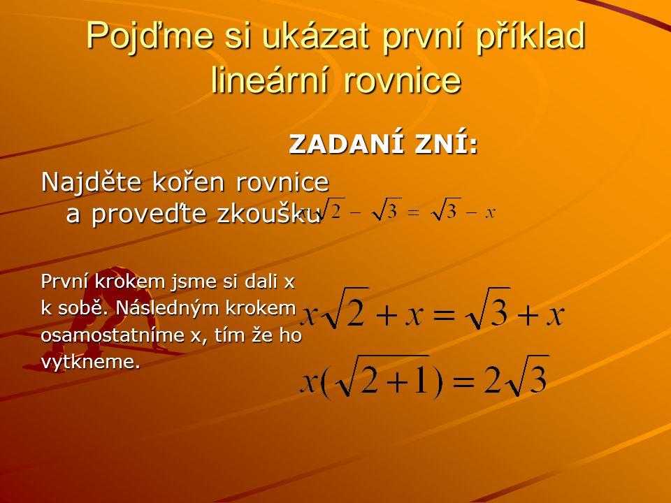 Pojďme si ukázat první příklad lineární rovnice ZADANÍ ZNÍ: ZADANÍ ZNÍ: Najděte kořen rovnice a proveďte zkoušku První krokem jsme si dali x k sobě.