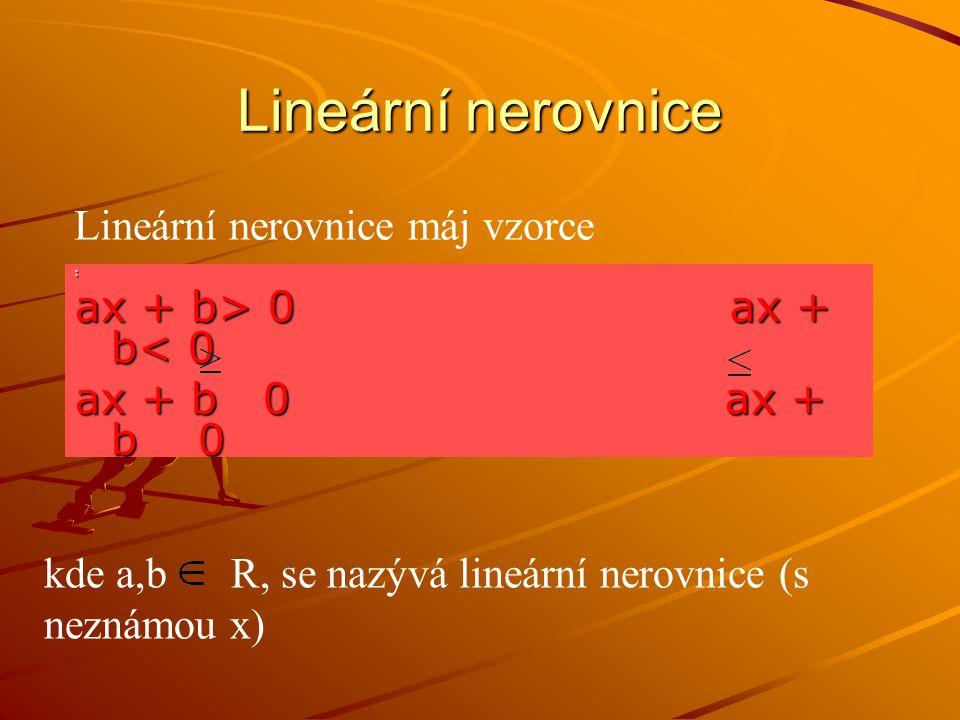 Lineární nerovnice : ax + b> 0 ax + b 0 ax + b< 0 ax + b 0 ax + b 0 Lineární nerovnice máj vzorce kde a,b R, se nazývá lineární nerovnice (s neznámou x)