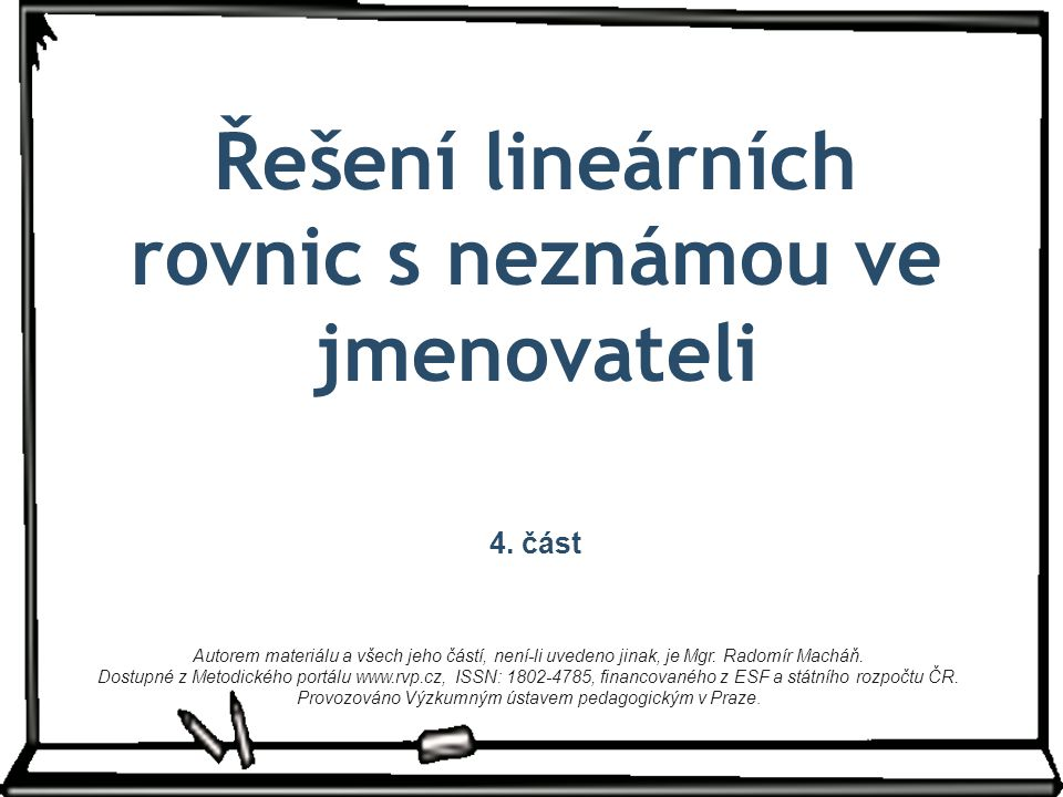 Řešení lineárních rovnic s neznámou ve jmenovateli 4. část Autorem materiálu a všech jeho částí, není-li uvedeno jinak, je Mgr. Radomír Macháň. Dostup