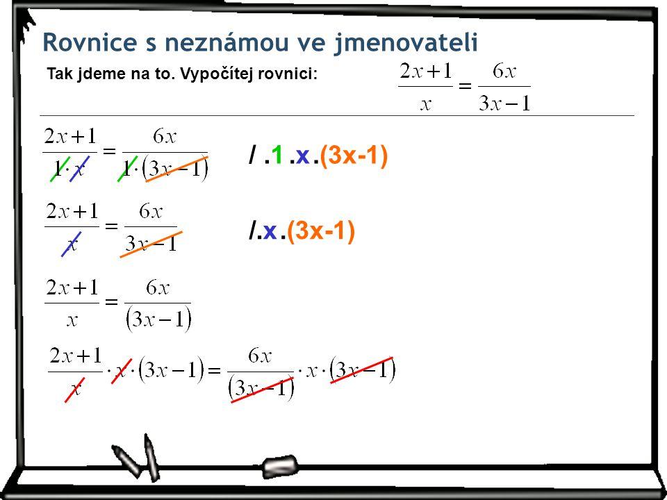 Rovnice s neznámou ve jmenovateli Tak jdeme na to. Vypočítej rovnici: /.1.(3x-1).x.x /.x