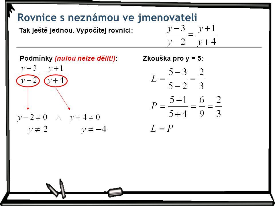 Rovnice s neznámou ve jmenovateli Tak ještě jednou. Vypočítej rovnici: Zkouška pro y = 5:Podmínky (nulou nelze dělit!):