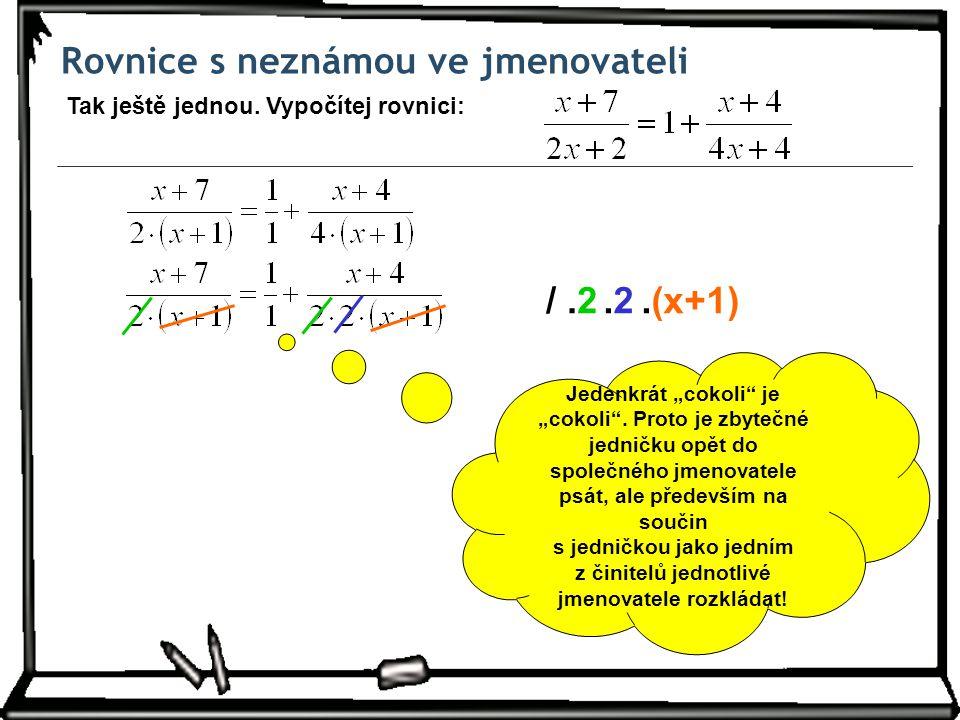 """Rovnice s neznámou ve jmenovateli Tak ještě jednou. Vypočítej rovnici: /.2.(x+1).2.2 Jedenkrát """"cokoli"""" je """"cokoli"""". Proto je zbytečné jedničku opět d"""