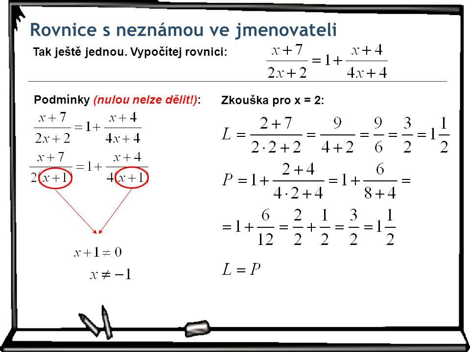 Rovnice s neznámou ve jmenovateli Tak ještě jednou. Vypočítej rovnici: Zkouška pro x = 2: Podmínky (nulou nelze dělit!):