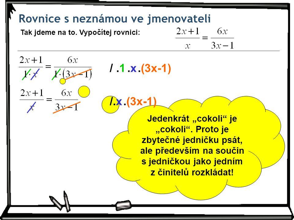 """Rovnice s neznámou ve jmenovateli Tak jdeme na to. Vypočítej rovnici: /.1.(3x-1).x.x Jedenkrát """"cokoli"""" je """"cokoli"""". Proto je zbytečné jedničku psát,"""