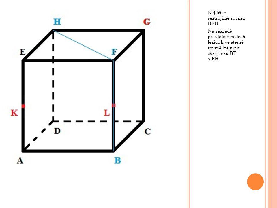 Nejdříve sestrojíme rovinu BFH. Na základě pravidla o bodech ležících ve stejné rovině lze určit části řezu BF a FH.
