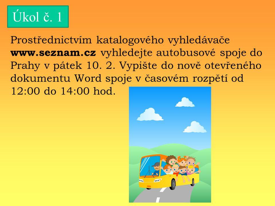 Úkol č. 1 Prostřednictvím katalogového vyhledávače www.seznam.cz vyhledejte autobusové spoje do Prahy v pátek 10. 2. Vypište do nově otevřeného dokume