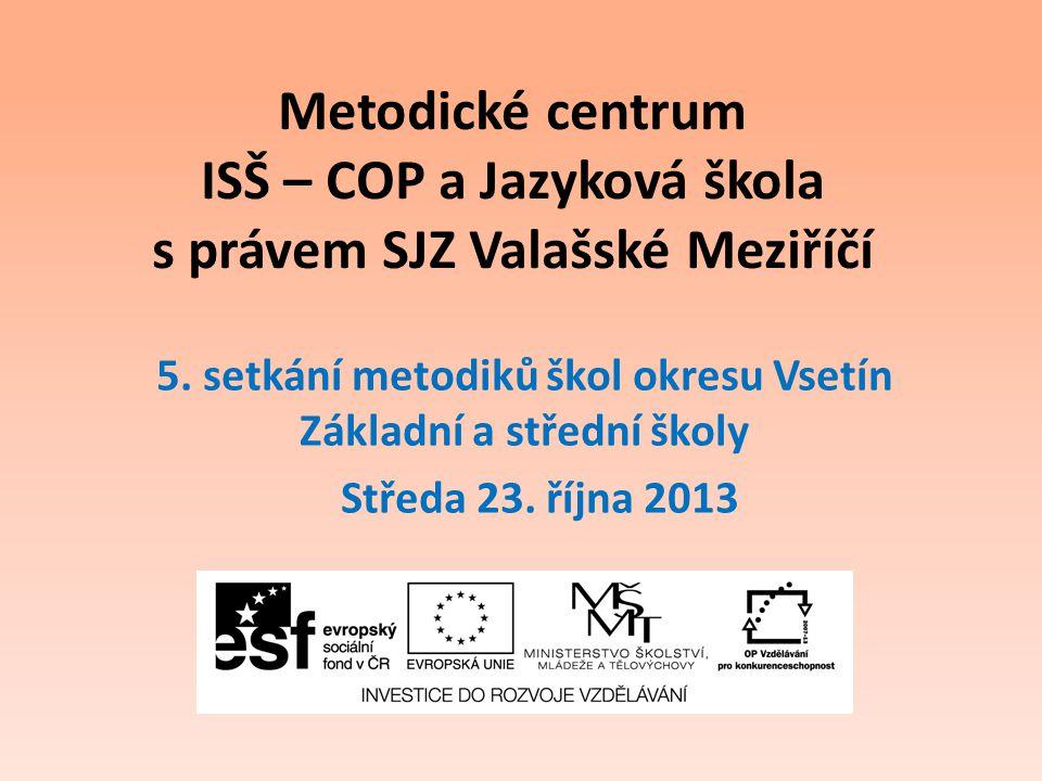 Metodické centrum ISŠ – COP a Jazyková škola s právem SJZ Valašské Meziříčí 5. setkání metodiků škol okresu Vsetín Základní a střední školy Středa 23.
