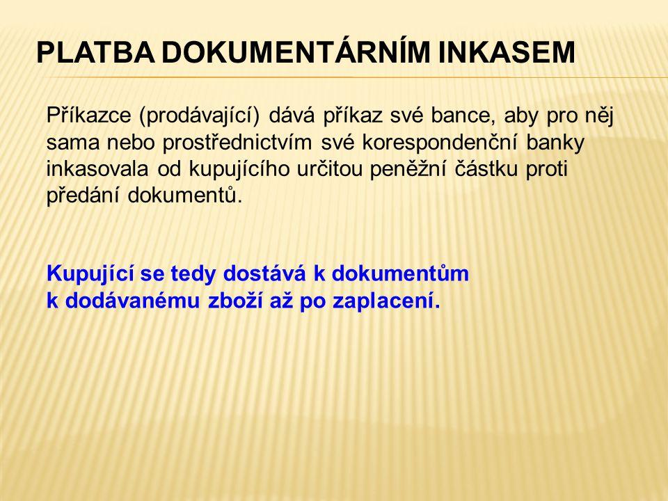 PLATBA DOKUMENTÁRNÍM INKASEM Příkazce (prodávající) dává příkaz své bance, aby pro něj sama nebo prostřednictvím své korespondenční banky inkasovala od kupujícího určitou peněžní částku proti předání dokumentů.