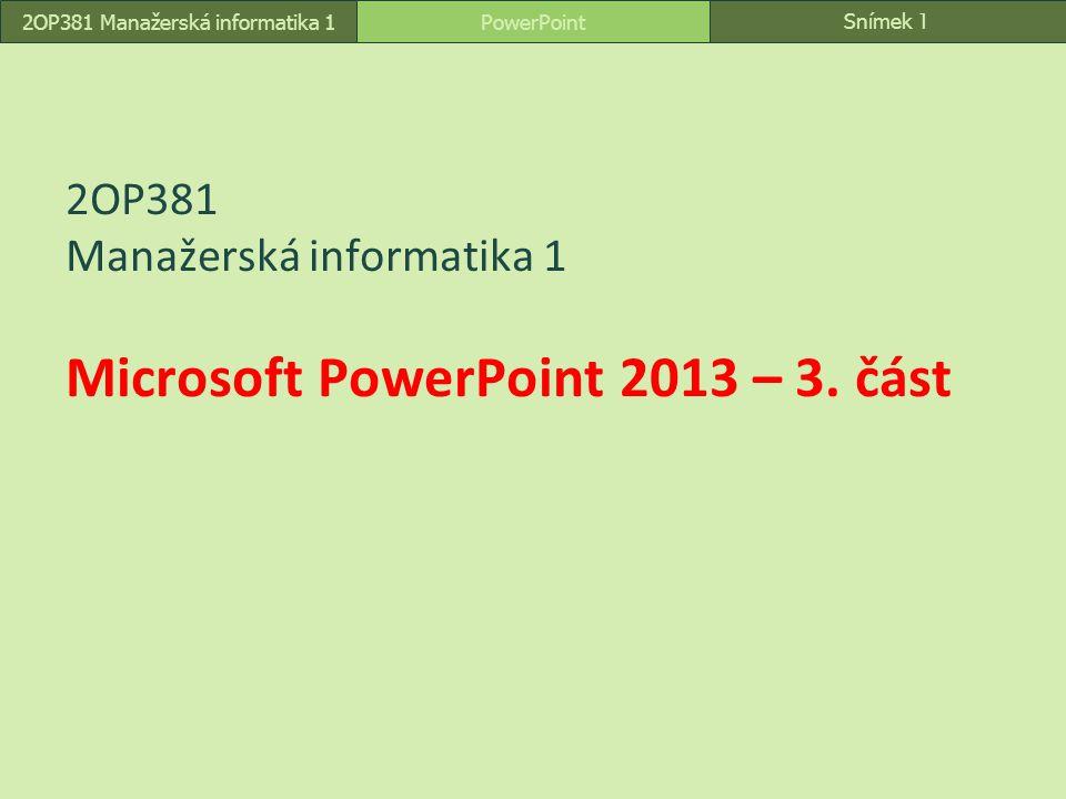 Snímek 1 PowerPoint2OP381 Manažerská informatika 1 2OP381 Manažerská informatika 1 Microsoft PowerPoint 2013 – 3. část