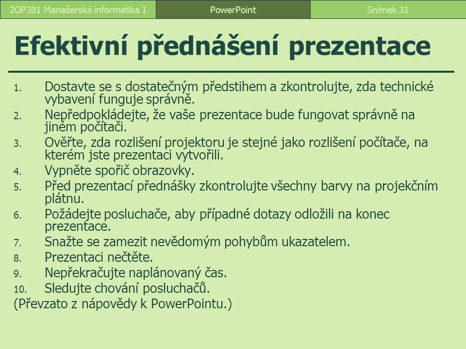 PowerPointSnímek 312OP381 Manažerská informatika 1 Efektivní přednášení prezentace 1. Dostavte se s dostatečným předstihem a zkontrolujte, zda technic