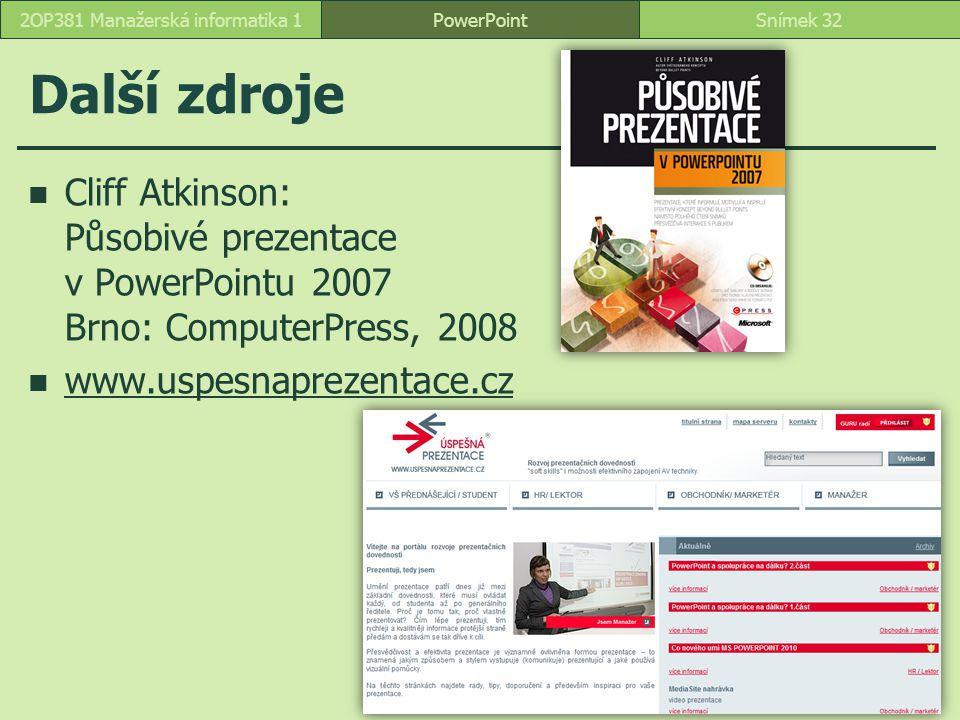 Další zdroje Cliff Atkinson: Působivé prezentace v PowerPointu 2007 Brno: ComputerPress, 2008 www.uspesnaprezentace.cz PowerPointSnímek 322OP381 Manaž